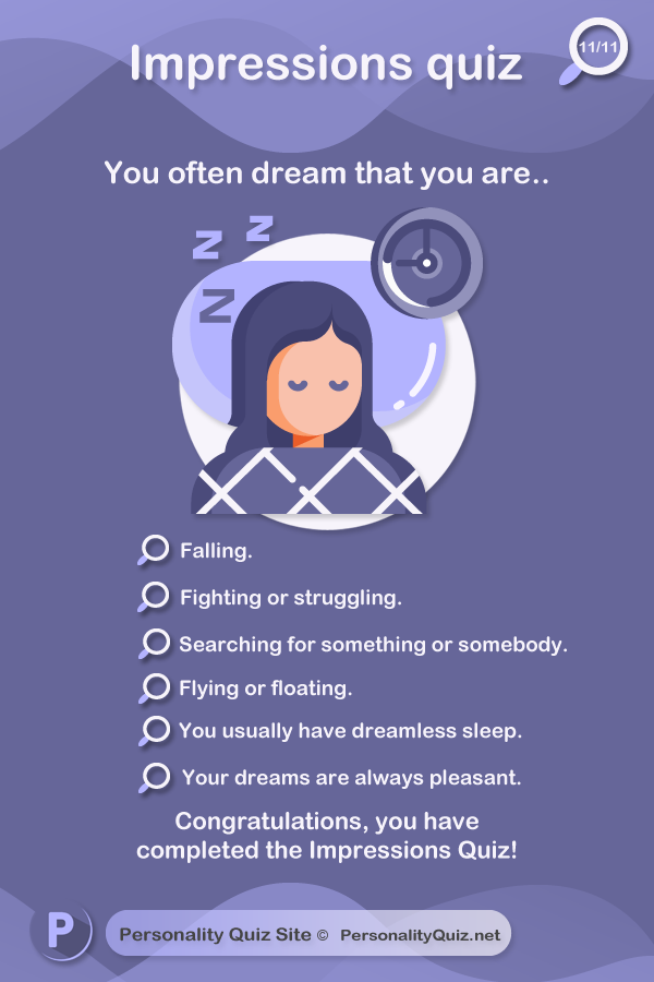 10. You often dream that you are.. falling. Fighting or struggling. Searching for something or somebody. Flying or floating. You usually have dreamless sleep. Your dreams are always pleasant.