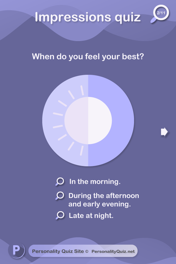 1.When do you feel your best? In the morning. During the afternoon and early evening. Night.