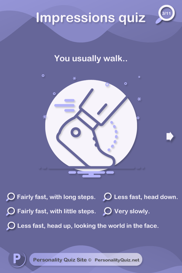 2. You usually walk.. fairly fast, with long steps. Fairly fast, with little steps. Less fast, head up, looking the world in the face. Less fast, head down. Very slowly.