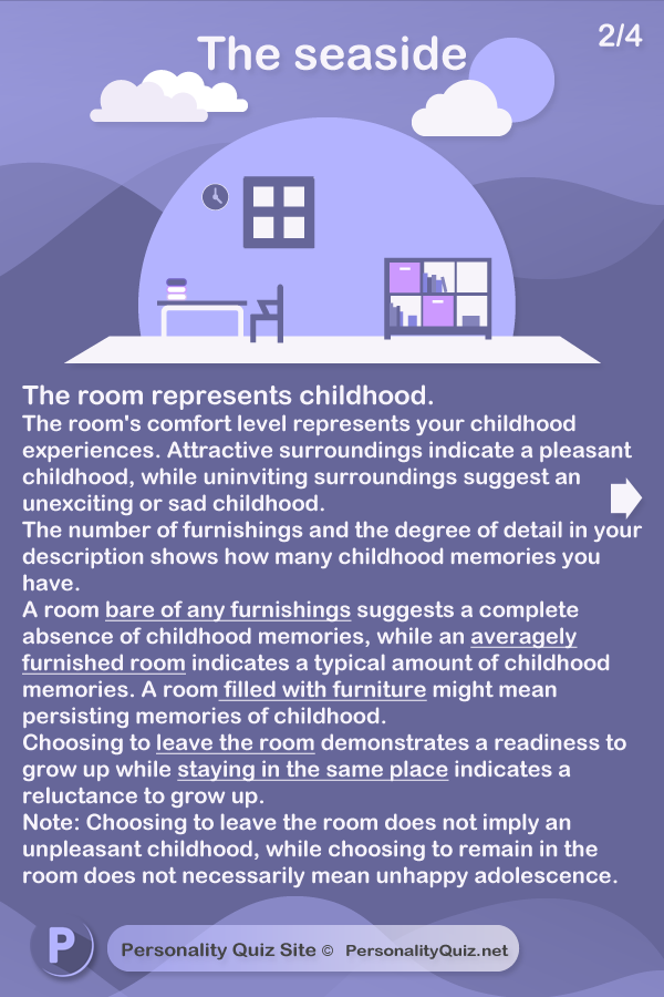 The room represents childhood. The room's comfort level represents your childhood experiences. Inviting surroundings suggest a pleasant childhood, whilst uninviting surroundings suggest an unexciting or sad childhood. The number of furnishings and the degree of detail in your description show how many childhood memories you have. A room bare of any furnishings suggests a complete absence of childhood memories, while an averagely furnished room suggests normal memories of childhood. A room filled with furniture might suggest persisting memories of childhood. Choosing to leave the room demonstrates a readiness to grow up Wanting to stay in the room indicates a reluctance to grow up. Note: Choosing to leave the room does not imply an unpleasant childhood, while choosing to remain in the room does not imply an unhappy adolescence.