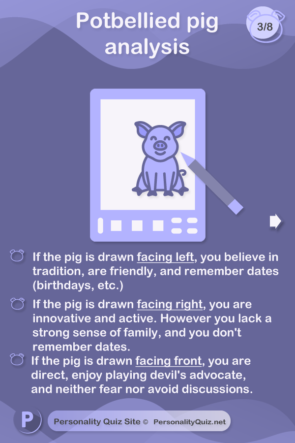 Where is the pig facing? If the pig is drawn facing left, you believe in tradition, are friendly, and remember dates (birthdays, etc.)If the pig is drawn facing right, you are innovative and active. However you lack a strong sense of family, and you don't remember dates.If the pig is drawn facing front, you are  direct, enjoy playing devil's advocate, and neither fear nor avoid discussions.